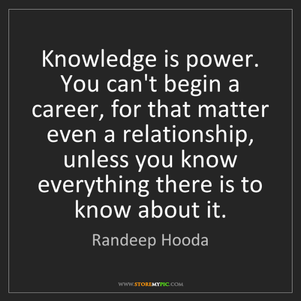 Randeep Hooda: Knowledge is power. You can't begin a career, for that...