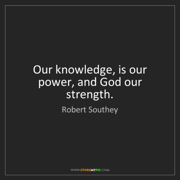 Robert Southey: Our knowledge, is our power, and God our strength.