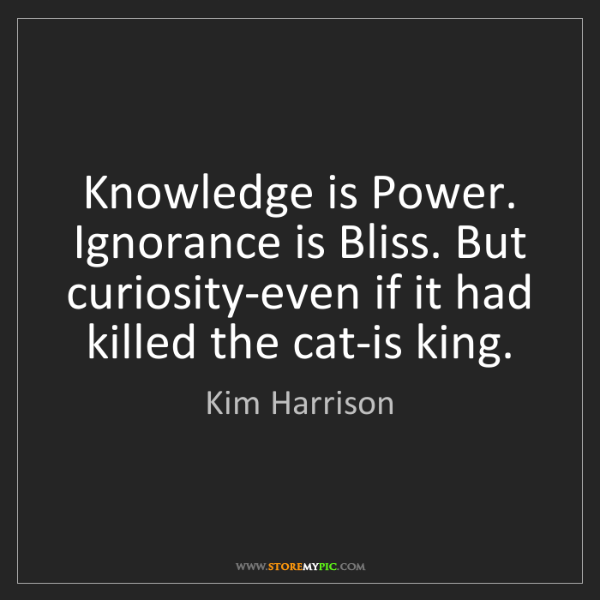 Kim Harrison: Knowledge is Power. Ignorance is Bliss. But curiosity-even...