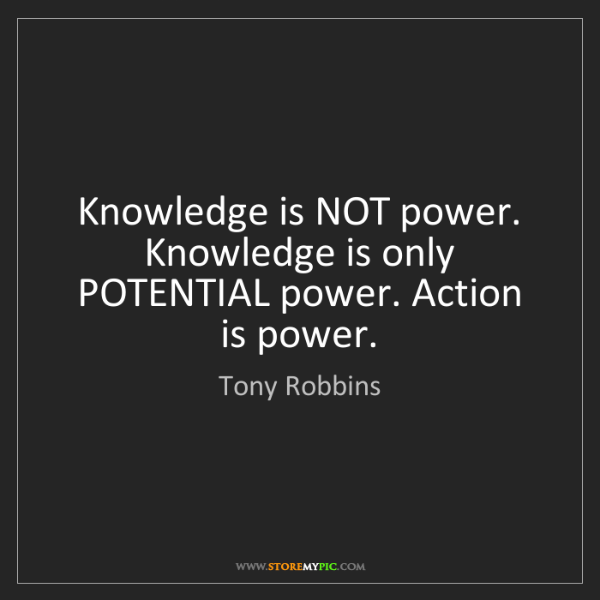 Tony Robbins: Knowledge is NOT power. Knowledge is only POTENTIAL power....