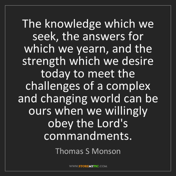 Thomas S Monson: The knowledge which we seek, the answers for which we...