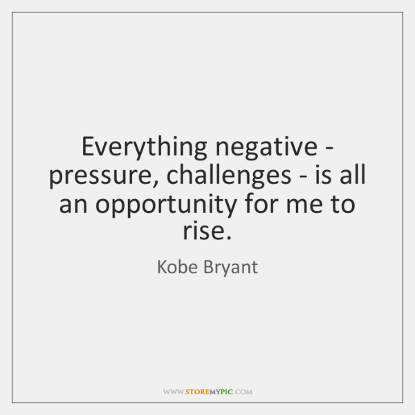 Everything negative - pressure, challenges - is all an opportunity for me ...