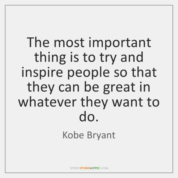 The most important thing is to try and inspire people so that ...
