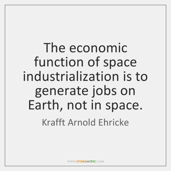 The economic function of space industrialization is to generate jobs on Earth, ...