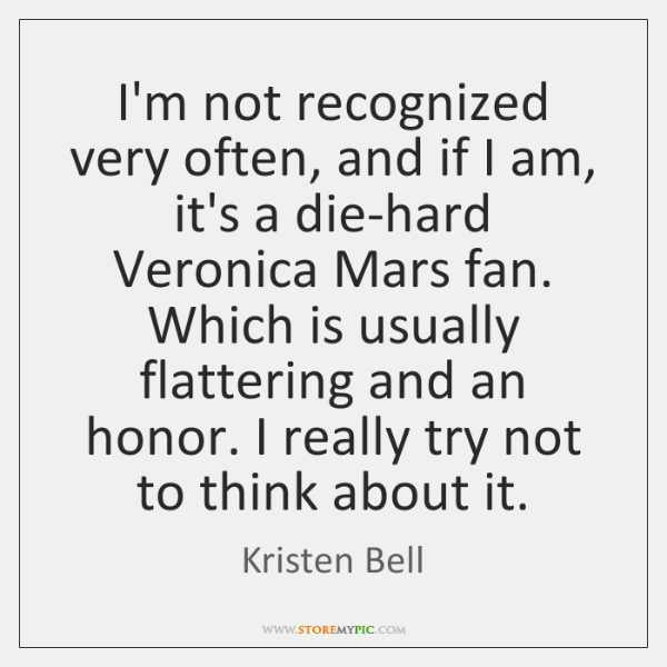 I'm not recognized very often, and if I am, it's a die-hard ...