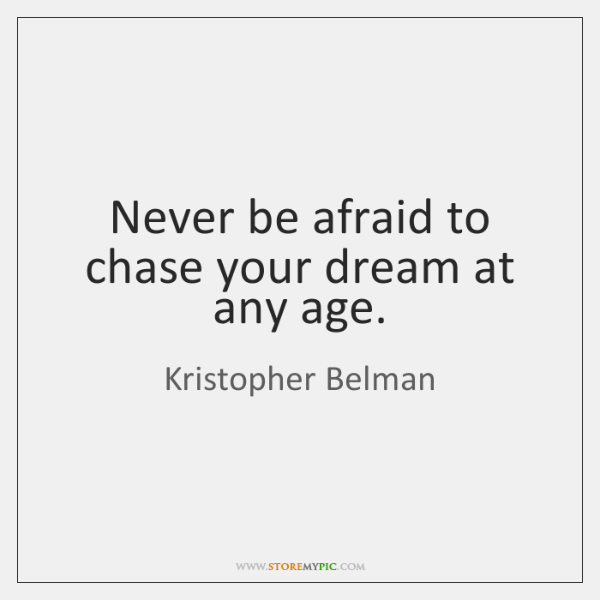 Never be afraid to chase your dream at any age.