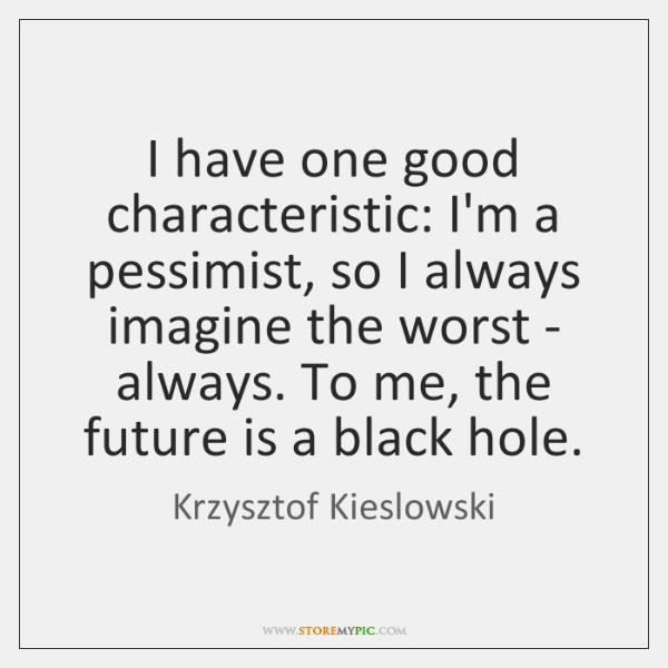 I have one good characteristic: I'm a pessimist, so I always imagine ...