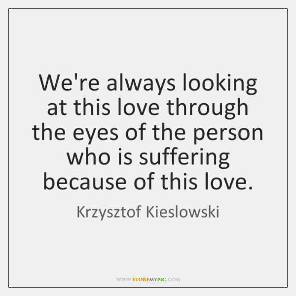 We're always looking at this love through the eyes of the person ...