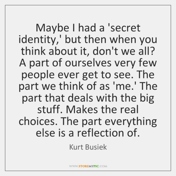 Maybe I had a 'secret identity,' but then when you think ...