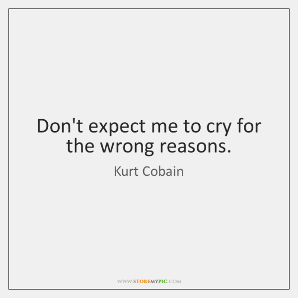 Don't expect me to cry for the wrong reasons.