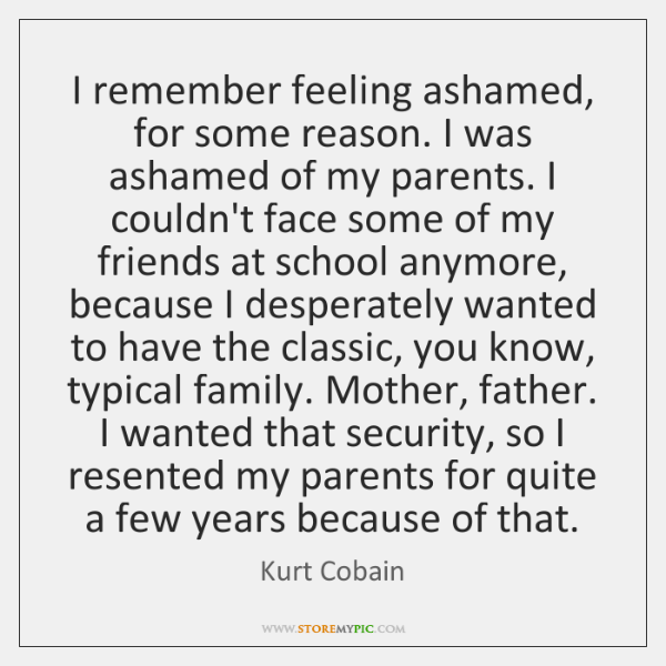 I remember feeling ashamed, for some reason. I was ashamed of my ...