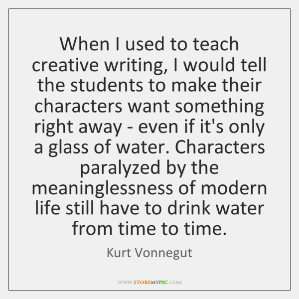 When I used to teach creative writing, I would tell the students ...