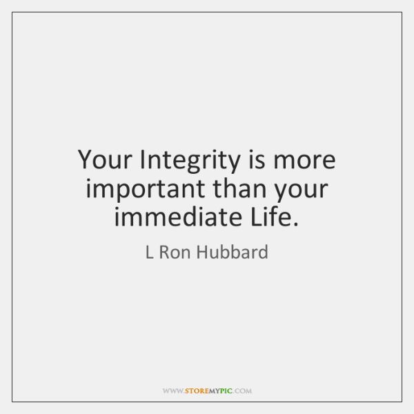 Your Integrity is more important than your immediate Life.