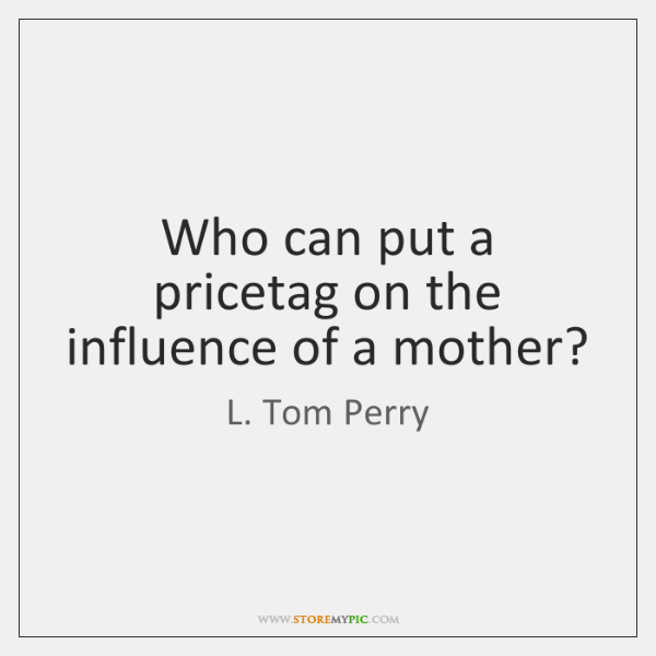 Who can put a pricetag on the influence of a mother?