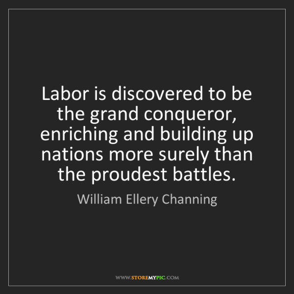William Ellery Channing: Labor is discovered to be the grand conqueror, enriching...