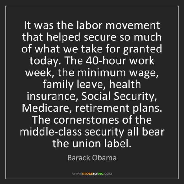 Barack Obama: It was the labor movement that helped secure so much...