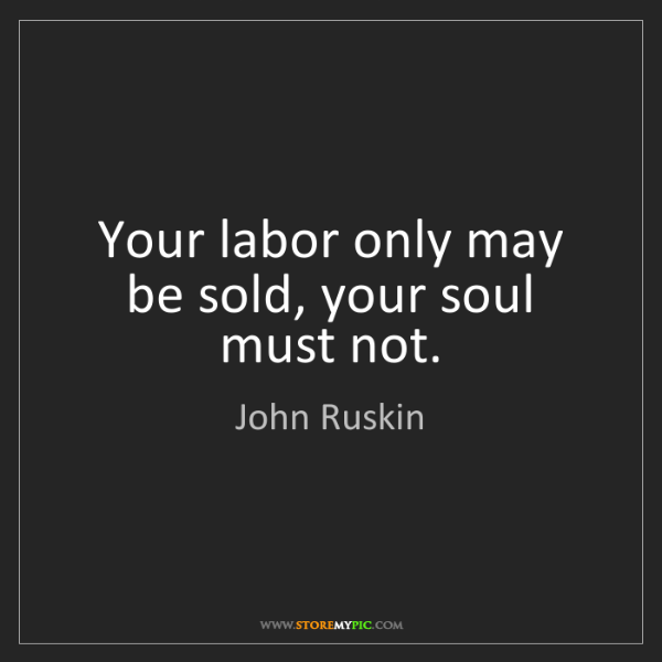 John Ruskin: Your labor only may be sold, your soul must not.