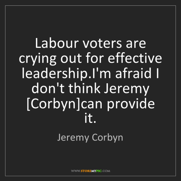 Jeremy Corbyn: Labour voters are crying out for effective leadership.I'm...