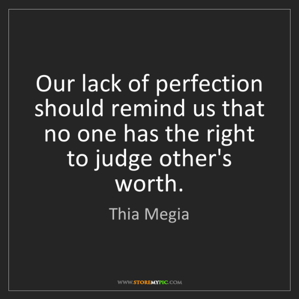 Thia Megia: Our lack of perfection should remind us that no one has...