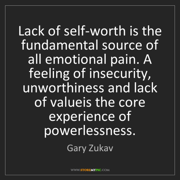 Gary Zukav: Lack of self-worth is the fundamental source of all emotional...