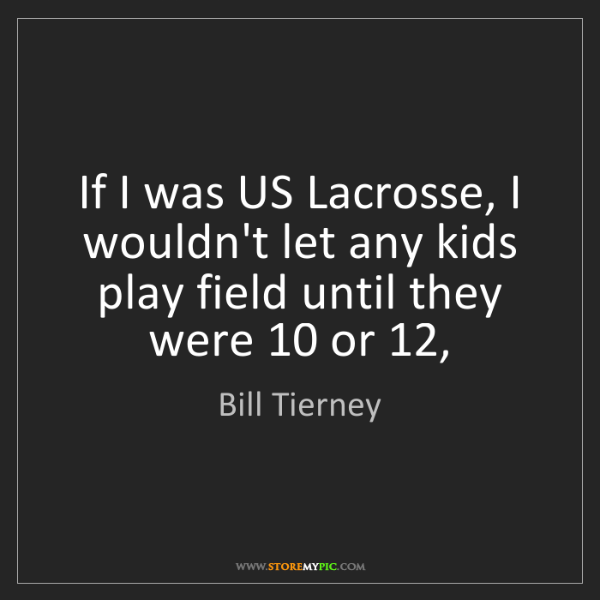 Bill Tierney: If I was US Lacrosse, I wouldn't let any kids play field...