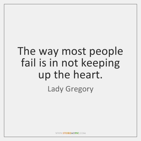 The way most people fail is in not keeping up the heart.