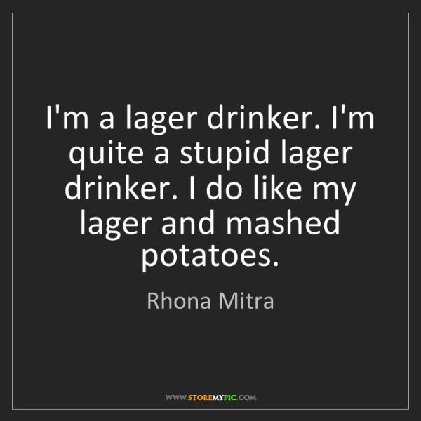 Rhona Mitra: I'm a lager drinker. I'm quite a stupid lager drinker....