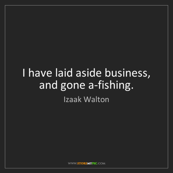 Izaak Walton: I have laid aside business, and gone a-fishing.