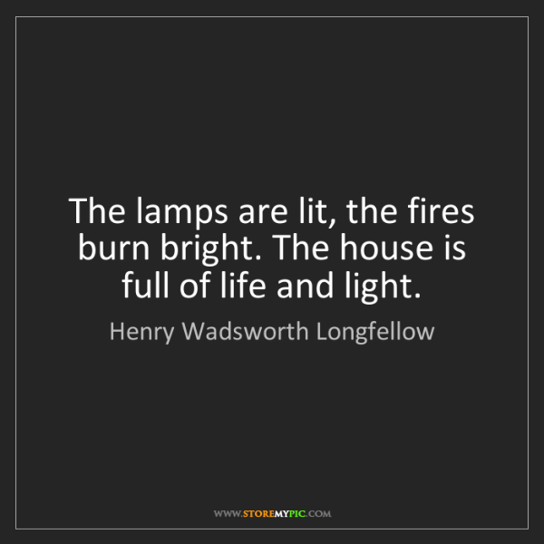 Henry Wadsworth Longfellow: The lamps are lit, the fires burn bright. The house is...