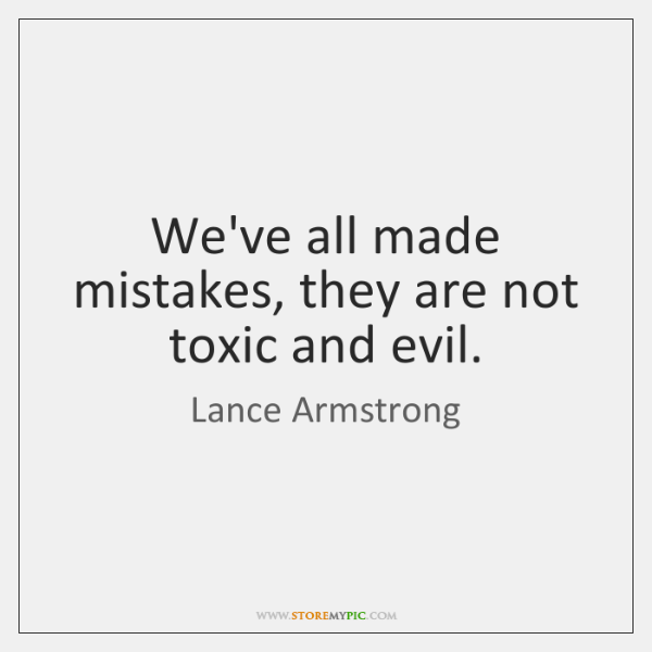 We've all made mistakes, they are not toxic and evil.