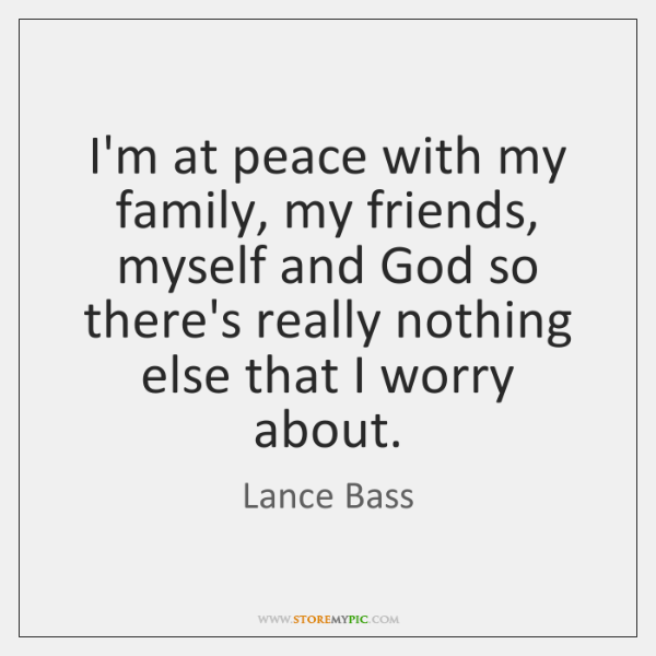 I'm at peace with my family, my friends, myself and God so ...