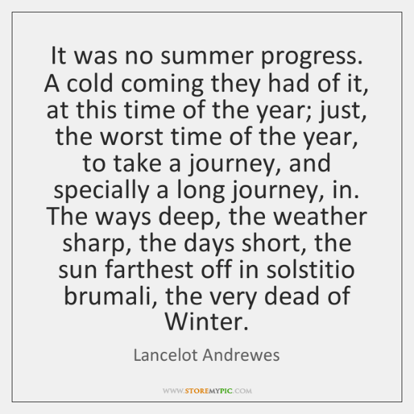 It was no summer progress. A cold coming they had of it, ...