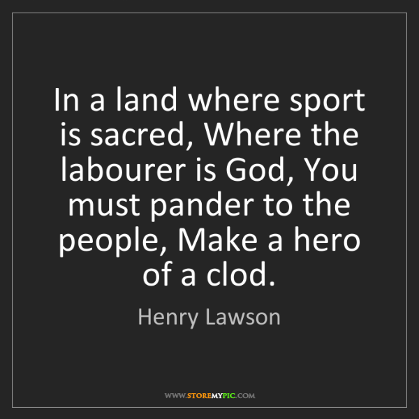 Henry Lawson: In a land where sport is sacred, Where the labourer is...