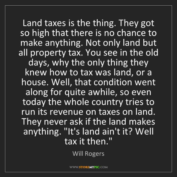 Will Rogers: Land taxes is the thing. They got so high that there...