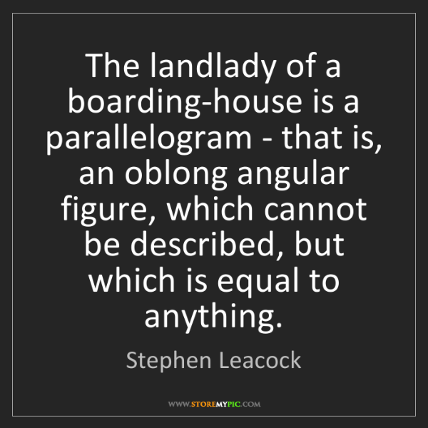 Stephen Leacock: The landlady of a boarding-house is a parallelogram -...