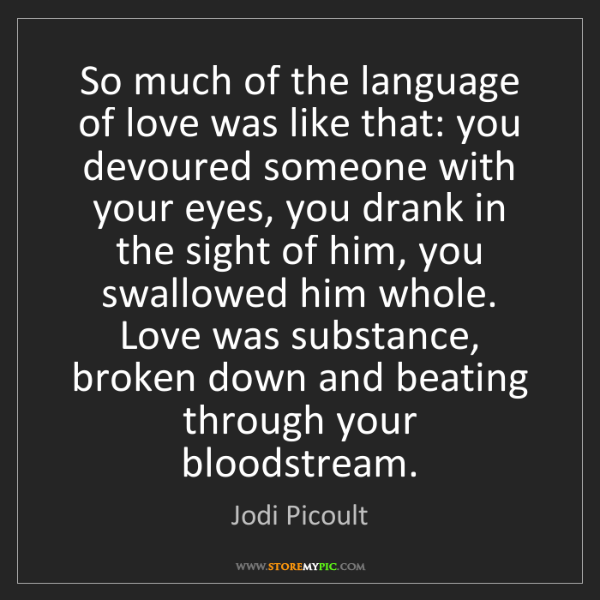 Jodi Picoult: So much of the language of love was like that: you devoured...