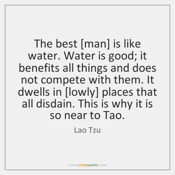 The best [man] is like water. Water is good; it benefits all ...