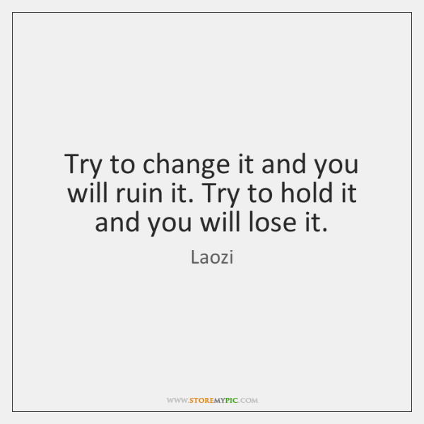 Try to change it and you will ruin it. Try to hold ...