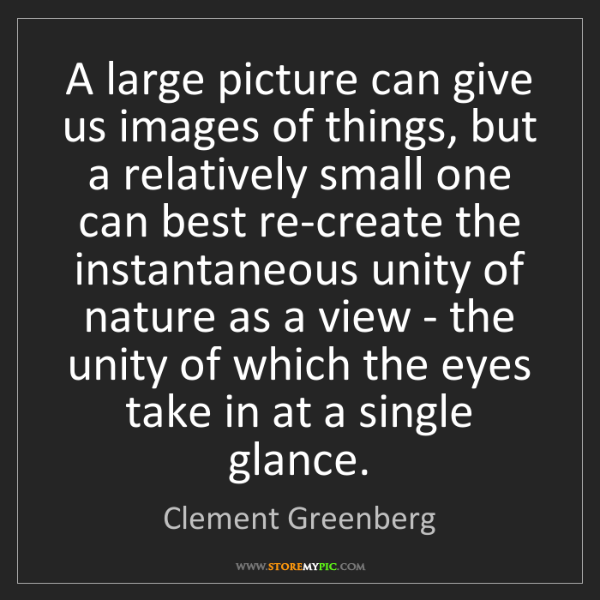 Clement Greenberg: A large picture can give us images of things, but a relatively...