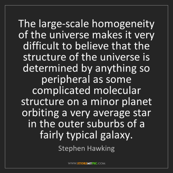 Stephen Hawking: The large-scale homogeneity of the universe makes it...