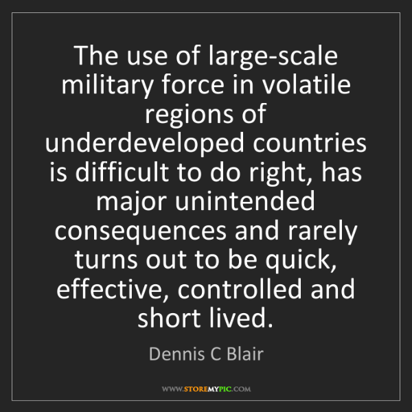 Dennis C Blair: The use of large-scale military force in volatile regions...