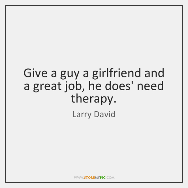 Give a guy a girlfriend and a great job, he does' need ...