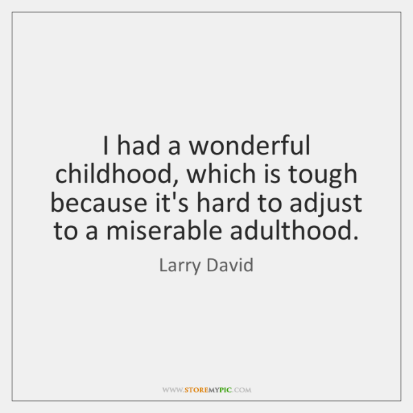 I had a wonderful childhood, which is tough because it's hard to ...