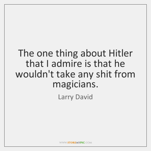 The one thing about Hitler that I admire is that he wouldn't ...