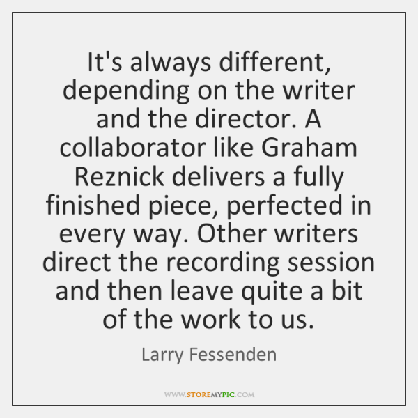 It's always different, depending on the writer and the director. A collaborator ...