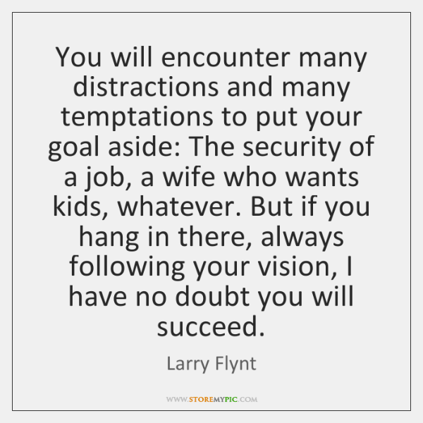 You will encounter many distractions and many temptations to put your goal ...