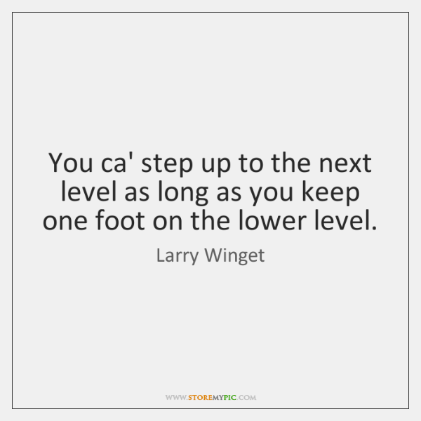 You ca' step up to the next level as long as you ...