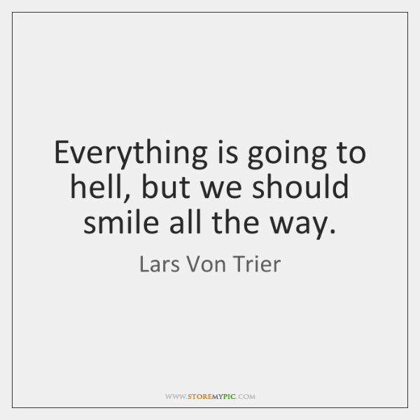 Everything is going to hell, but we should smile all the way.