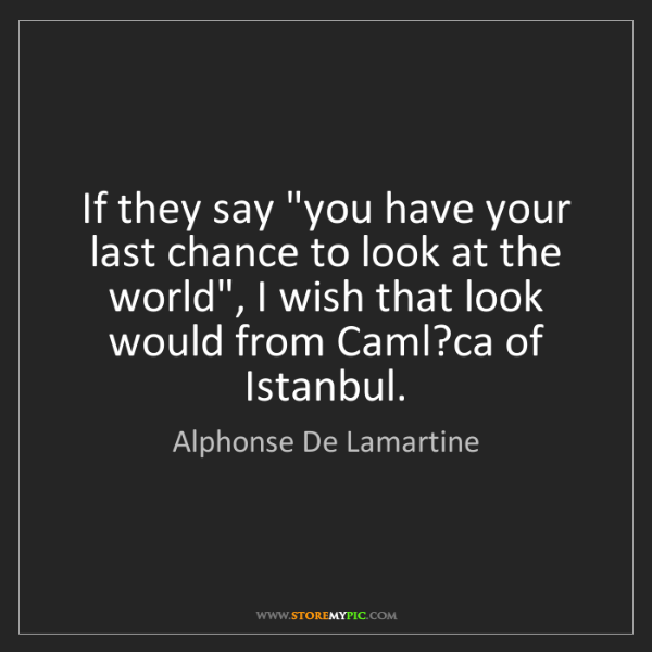 "Alphonse De Lamartine: If they say ""you have your last chance to look at the..."