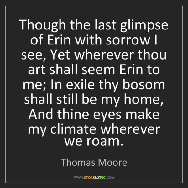 Thomas Moore: Though the last glimpse of Erin with sorrow I see, Yet...